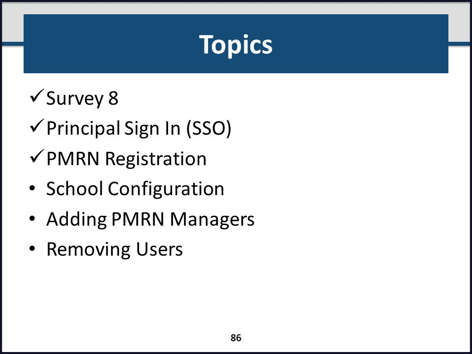 Topics Survey 8 Principal Sign In (SSO) PMRN Registration School Configuration Adding PMRN Managers Removing Users 86