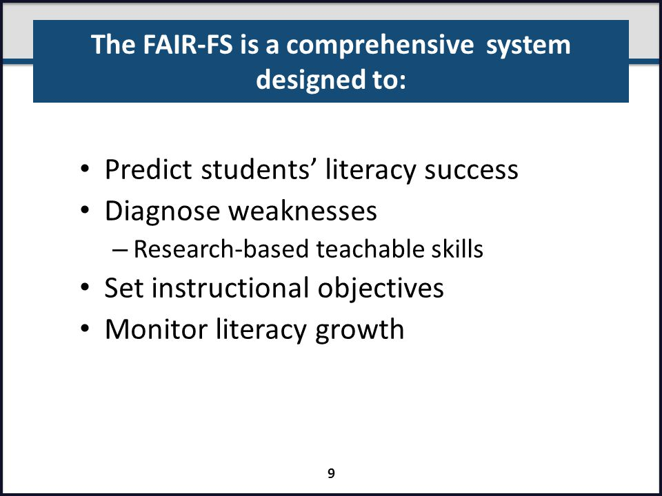 The FAIR-FS is a comprehensive system designed to: Predict students' literacy success Diagnose weaknesses – Research-based teachable skills Set instru