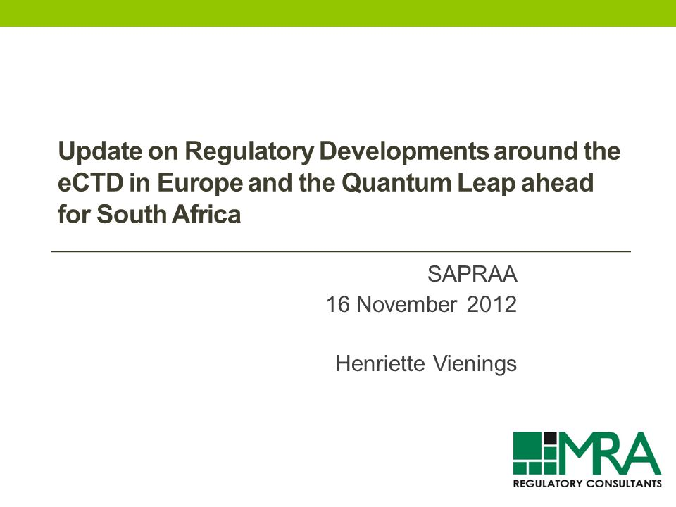 Update on Regulatory Developments around the eCTD in Europe and the Quantum Leap ahead for South Africa SAPRAA 16 November 2012 Henriette Vienings