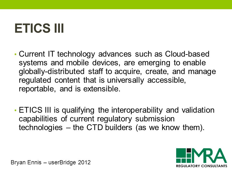 ETICS III Current IT technology advances such as Cloud-based systems and mobile devices, are emerging to enable globally-distributed staff to acquire, create, and manage regulated content that is universally accessible, reportable, and is extensible.