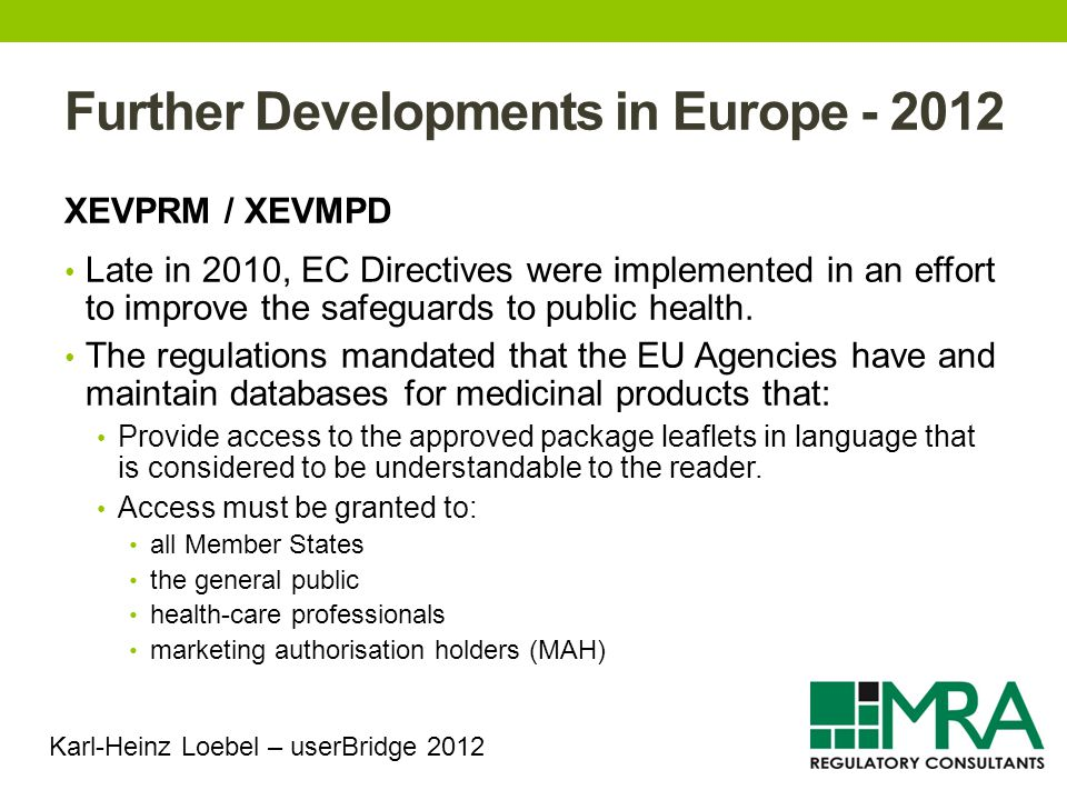 Further Developments in Europe - 2012 XEVPRM / XEVMPD Late in 2010, EC Directives were implemented in an effort to improve the safeguards to public health.