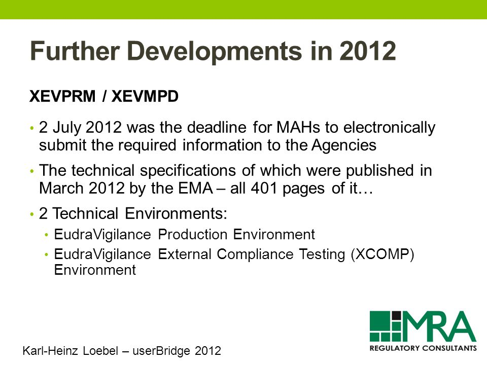 Further Developments in 2012 XEVPRM / XEVMPD 2 July 2012 was the deadline for MAHs to electronically submit the required information to the Agencies The technical specifications of which were published in March 2012 by the EMA – all 401 pages of it… 2 Technical Environments: EudraVigilance Production Environment EudraVigilance External Compliance Testing (XCOMP) Environment Karl-Heinz Loebel – userBridge 2012