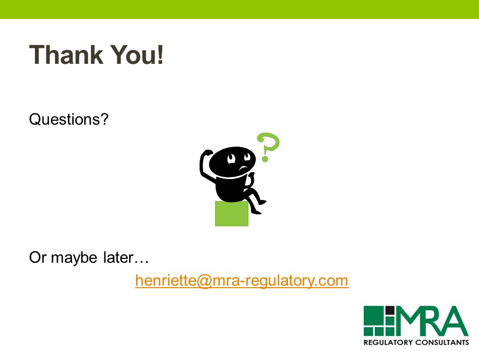 Thank You! Questions? Or maybe later… henriette@mra-regulatory.com