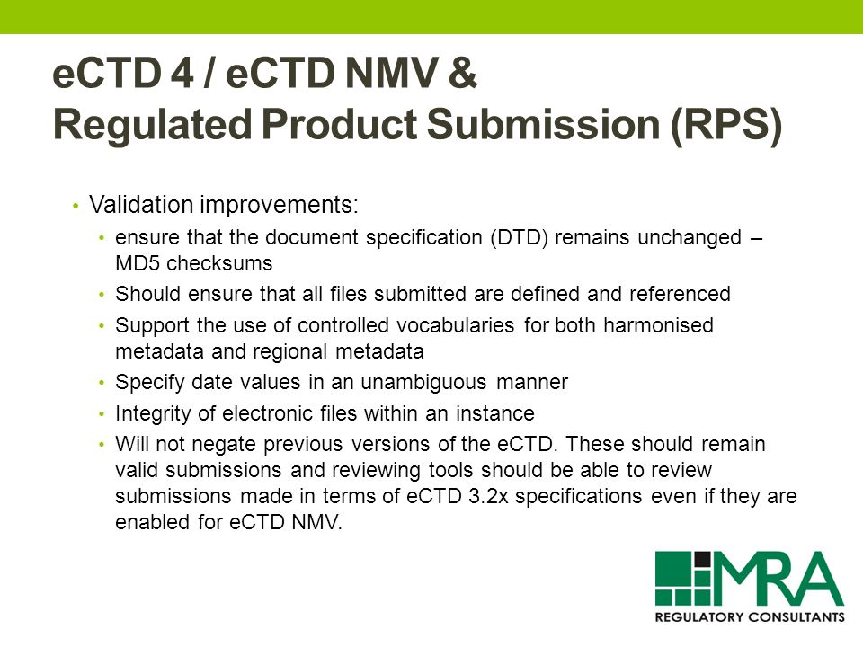 eCTD 4 / eCTD NMV & Regulated Product Submission (RPS) Validation improvements: ensure that the document specification (DTD) remains unchanged – MD5 checksums Should ensure that all files submitted are defined and referenced Support the use of controlled vocabularies for both harmonised metadata and regional metadata Specify date values in an unambiguous manner Integrity of electronic files within an instance Will not negate previous versions of the eCTD.
