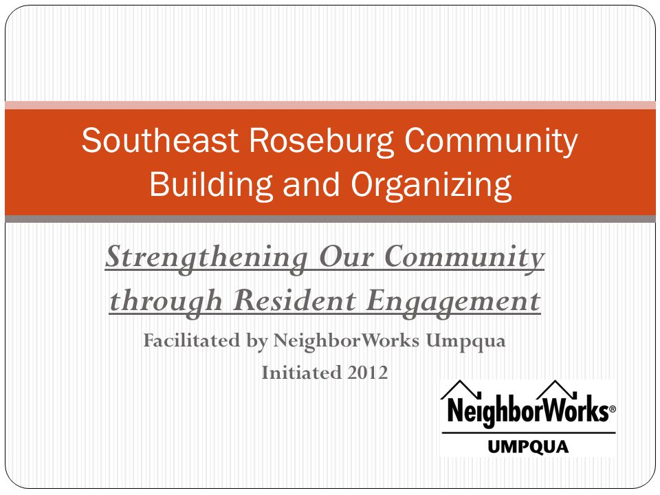 Strengthening Our Community through Resident Engagement Facilitated by NeighborWorks Umpqua Initiated 2012 Southeast Roseburg Community Building and Organizing