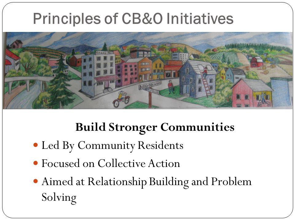 Principles of CB&O Initiatives Build Stronger Communities Led By Community Residents Focused on Collective Action Aimed at Relationship Building and Problem Solving