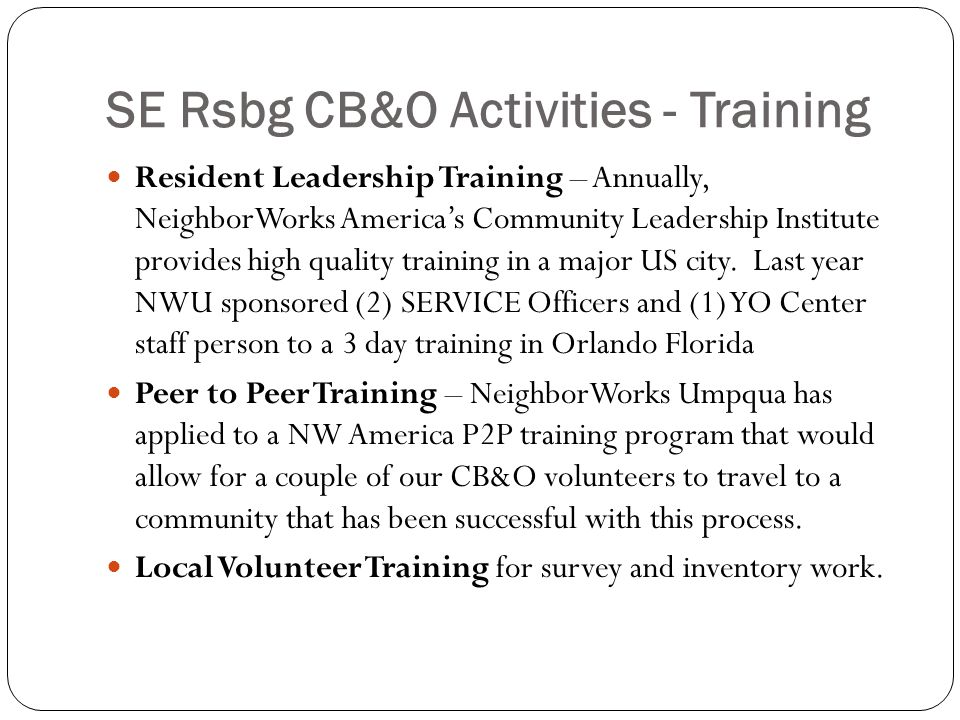 SE Rsbg CB&O Activities - Training Resident Leadership Training – Annually, NeighborWorks America's Community Leadership Institute provides high quality training in a major US city.