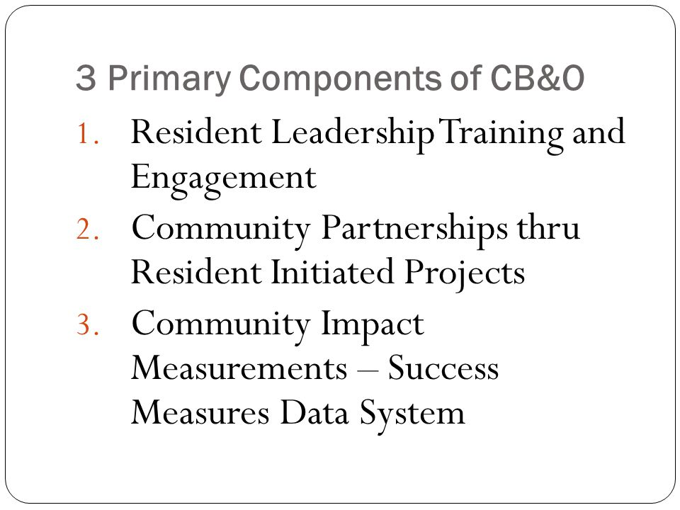 CB&O Is a Continuous, Self- Renewing Set of Efforts that: Builds a Stronger Community by Building Partnerships Around Project Development Exposes Our Community Leaders to Successful National Peer Networks Recognized Techniques and Top Notch Resident Leadership Training