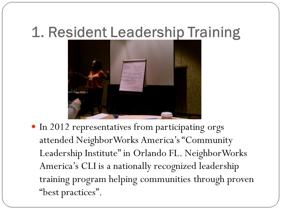 """1. Resident Leadership Training In 2012 representatives from participating orgs attended NeighborWorks America's """"Community Leadership Institute"""" in O"""