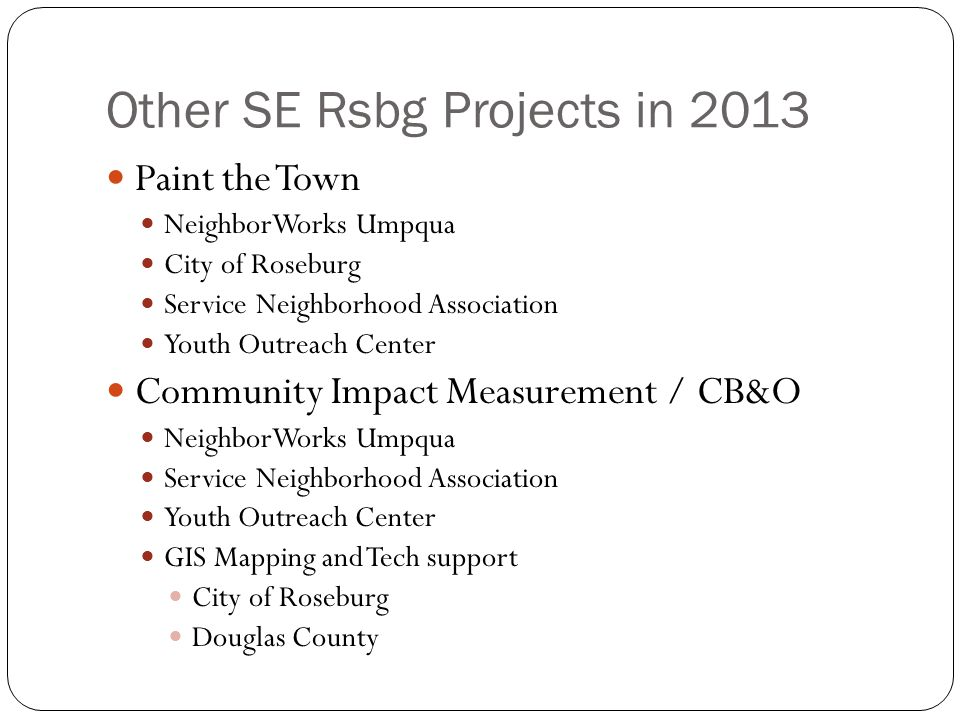 Other SE Rsbg Projects in 2013 Paint the Town NeighborWorks Umpqua City of Roseburg Service Neighborhood Association Youth Outreach Center Community Impact Measurement / CB&O NeighborWorks Umpqua Service Neighborhood Association Youth Outreach Center GIS Mapping and Tech support City of Roseburg Douglas County