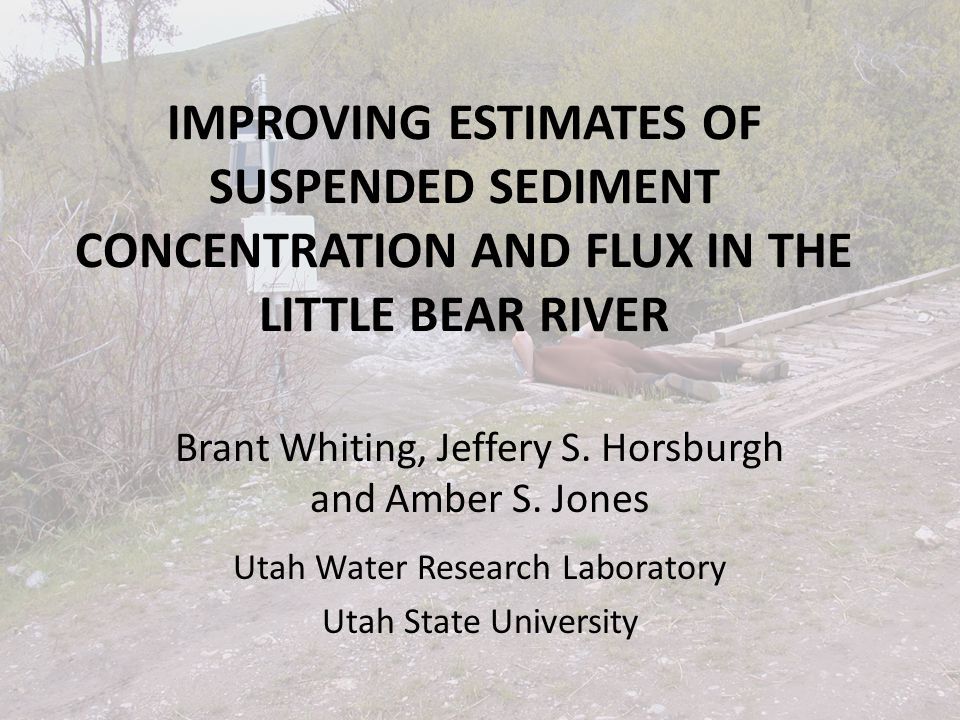 IMPROVING ESTIMATES OF SUSPENDED SEDIMENT CONCENTRATION AND FLUX IN THE LITTLE BEAR RIVER Brant Whiting, Jeffery S.