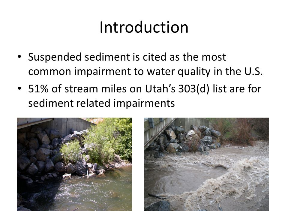 Introduction Suspended sediment is cited as the most common impairment to water quality in the U.S. 51% of stream miles on Utah's 303(d) list are for