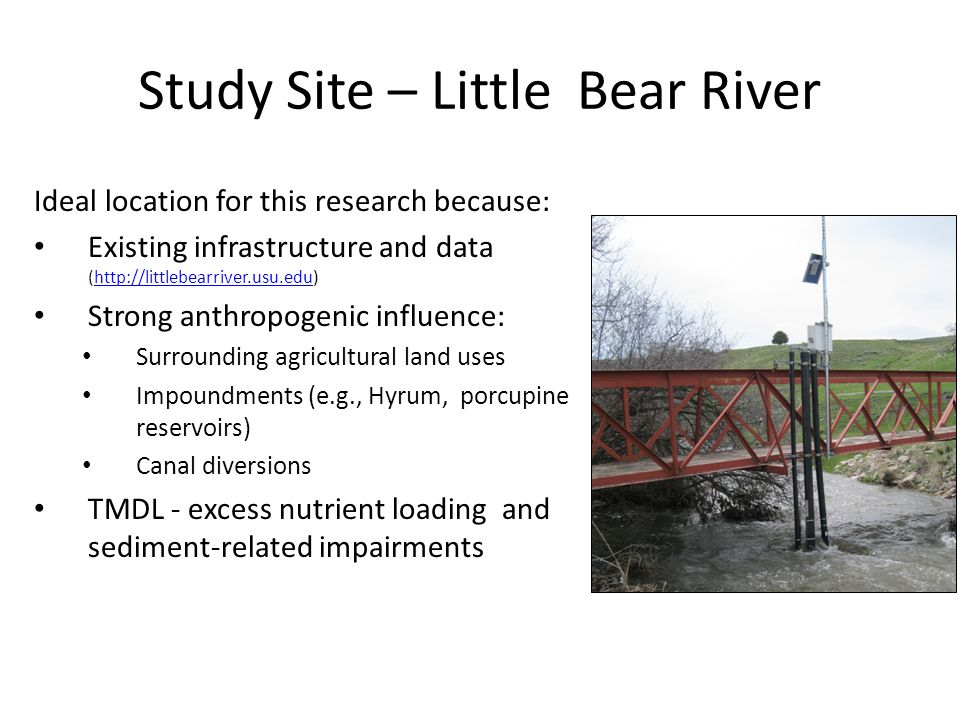 Study Site – Little Bear River Ideal location for this research because: Existing infrastructure and data (http://littlebearriver.usu.edu)http://littlebearriver.usu.edu Strong anthropogenic influence: Surrounding agricultural land uses Impoundments (e.g., Hyrum, porcupine reservoirs) Canal diversions TMDL - excess nutrient loading and sediment-related impairments