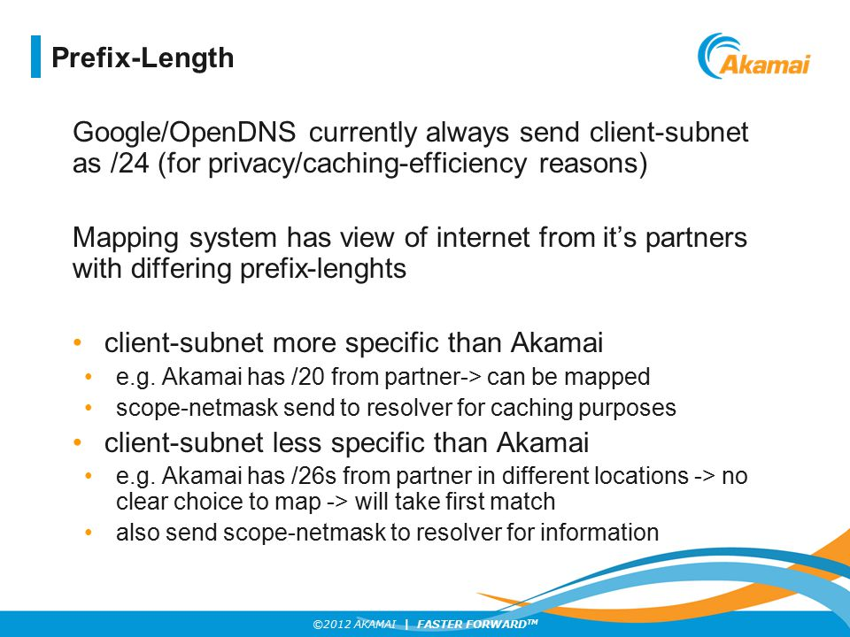 ©2012 AKAMAI | FASTER FORWARD TM Google/OpenDNS currently always send client-subnet as /24 (for privacy/caching-efficiency reasons) Mapping system has