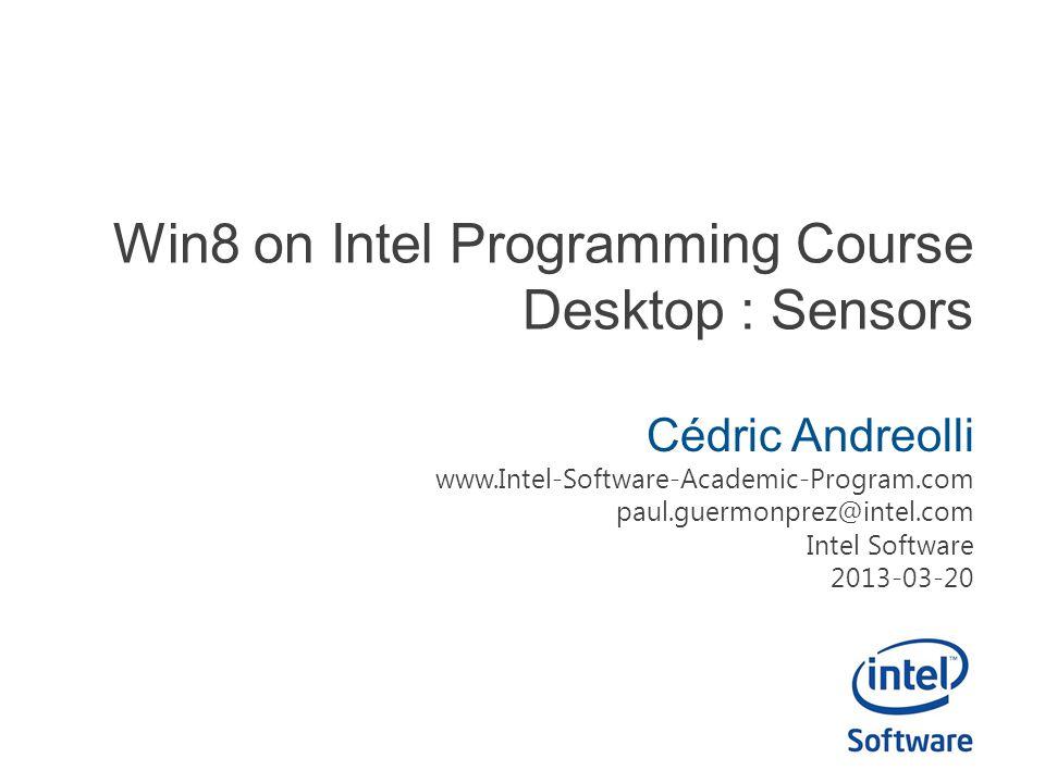 Win8 on Intel Programming Course Desktop : Sensors Cédric Andreolli www.Intel-Software-Academic-Program.com paul.guermonprez@intel.com Intel Software 2013-03-20