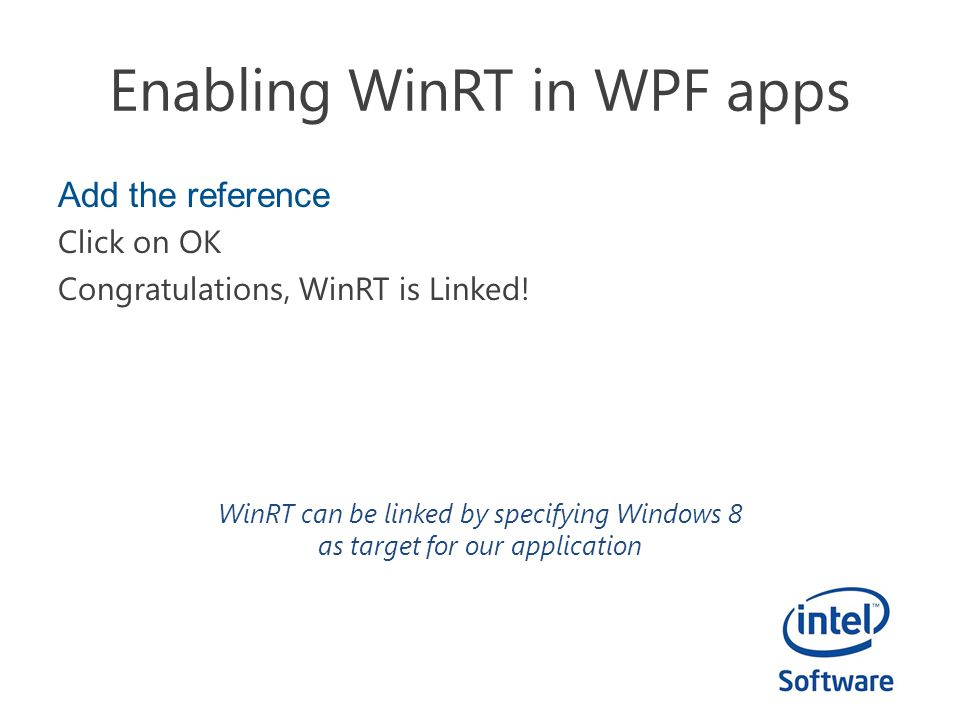 Enabling WinRT in WPF apps Add the reference Click on OK Congratulations, WinRT is Linked! WinRT can be linked by specifying Windows 8 as target for o