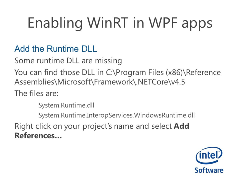 Enabling WinRT in WPF apps Add the Runtime DLL Some runtime DLL are missing You can find those DLL in C:\Program Files (x86)\Reference Assemblies\Microsoft\Framework\.NETCore\v4.5 The files are: System.Runtime.dll System.Runtime.InteropServices.WindowsRuntime.dll Right click on your project's name and select Add References…