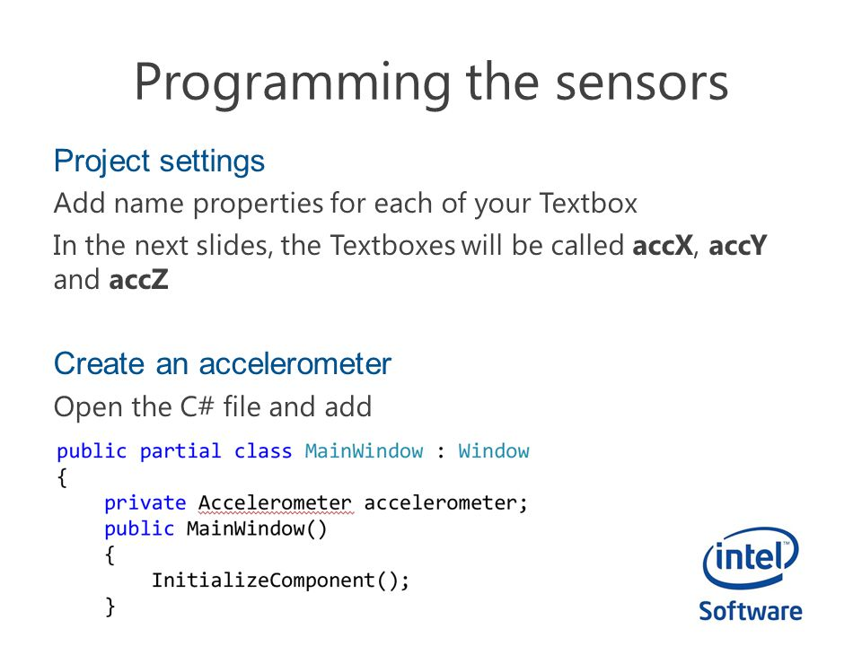 Programming the sensors Project settings Add name properties for each of your Textbox In the next slides, the Textboxes will be called accX, accY and accZ Create an accelerometer Open the C# file and add
