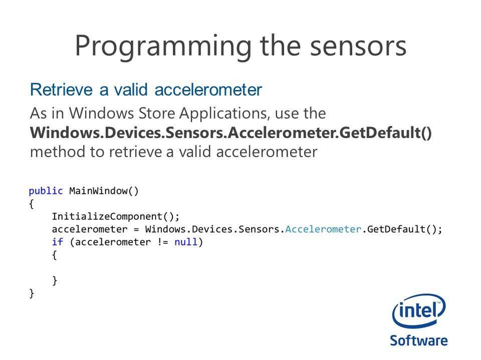 Programming the sensors Retrieve a valid accelerometer As in Windows Store Applications, use the Windows.Devices.Sensors.Accelerometer.GetDefault() me