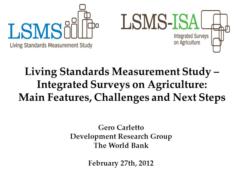 Living Standards Measurement Study – Integrated Surveys on Agriculture: Main Features, Challenges and Next Steps Gero Carletto Development Research Gr
