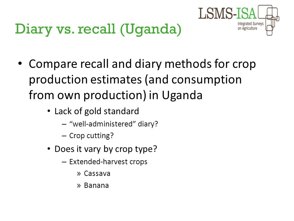 Diary vs. recall (Uganda) Compare recall and diary methods for crop production estimates (and consumption from own production) in Uganda Lack of gold