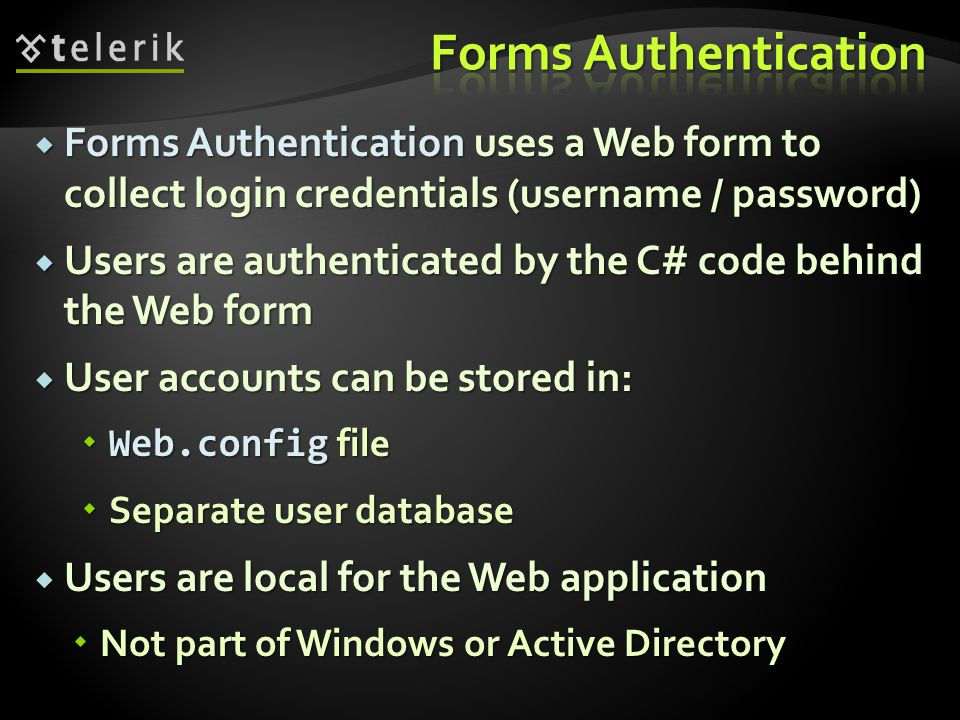  Forms Authentication uses a Web form to collect login credentials (username / password)  Users are authenticated by the C# code behind the Web form  User accounts can be stored in:  Web.config file  Separate user database  Users are local for the Web application  Not part of Windows or Active Directory