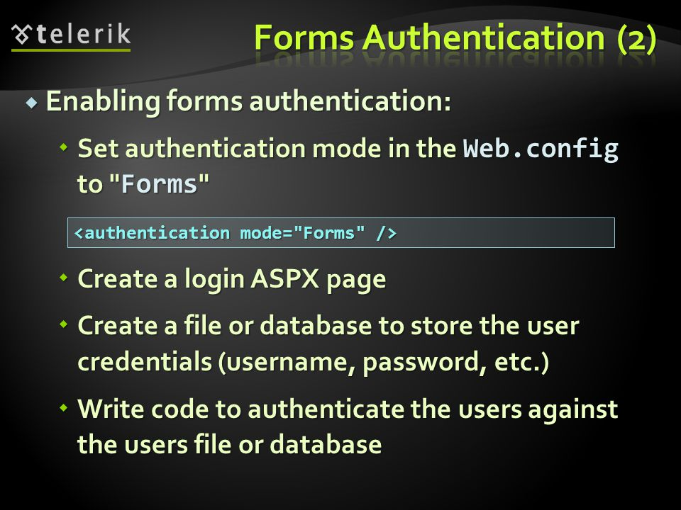  Enabling forms authentication:  Set authentication mode in the Web.config to Forms  Create a login ASPX page  Create a file or database to store the user credentials (username, password, etc.)  Write code to authenticate the users against the users file or database