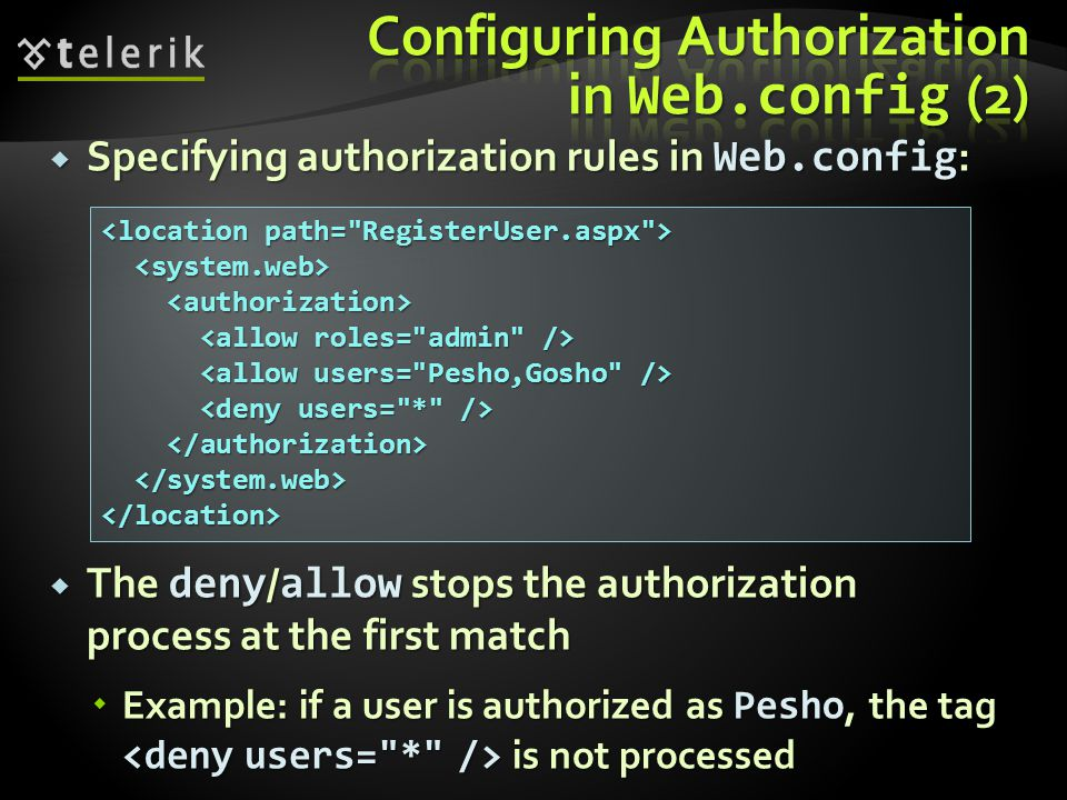  Specifying authorization rules in Web.config :  The deny / allow stops the authorization process at the first match  Example: if a user is authorized as Pesho, the tag is not processed </location>