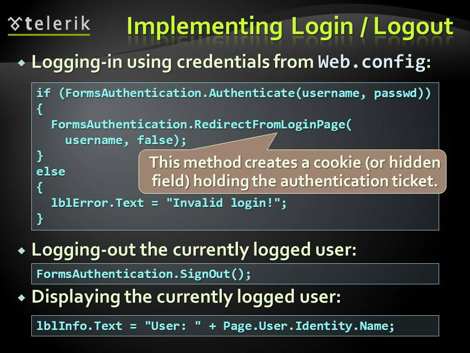 Logging-in using credentials from Web.config :  Logging-out the currently logged user:  Displaying the currently logged user: if (FormsAuthentication.Authenticate(username, passwd)) { FormsAuthentication.RedirectFromLoginPage( FormsAuthentication.RedirectFromLoginPage( username, false); username, false);}else{ lblError.Text = Invalid login! ; lblError.Text = Invalid login! ;} FormsAuthentication.SignOut(); This method creates a cookie (or hidden field) holding the authentication ticket.