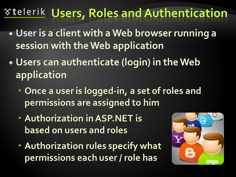  User is a client with a Web browser running a session with the Web application  Users can authenticate (login) in the Web application  Once a user is logged-in, a set of roles and permissions are assigned to him  Authorization in ASP.NET is based on users and roles  Authorization rules specify what permissions each user / role has