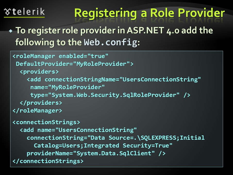  To register role provider in ASP.NET 4.0 add the following to the Web.config : <roleManager enabled= true DefaultProvider= MyRoleProvider > DefaultProvider= MyRoleProvider > <add connectionStringName= UsersConnectionString <add connectionStringName= UsersConnectionString name= MyRoleProvider name= MyRoleProvider type= System.Web.Security.SqlRoleProvider /> type= System.Web.Security.SqlRoleProvider /> </roleManager><connectionStrings> <add name= UsersConnectionString <add name= UsersConnectionString connectionString= Data Source=.\SQLEXPRESS;Initial connectionString= Data Source=.\SQLEXPRESS;Initial Catalog=Users;Integrated Security=True Catalog=Users;Integrated Security=True providerName= System.Data.SqlClient /> providerName= System.Data.SqlClient /></connectionStrings>