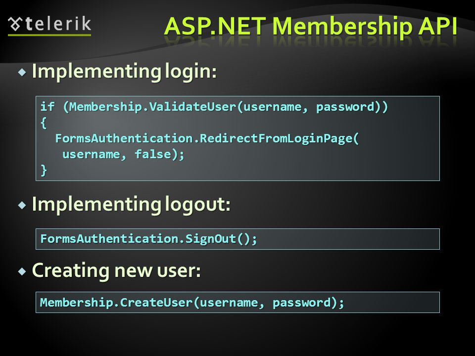  Implementing login:  Implementing logout:  Creating new user: if (Membership.ValidateUser(username, password)) { FormsAuthentication.RedirectFromLoginPage( FormsAuthentication.RedirectFromLoginPage( username, false); username, false);} FormsAuthentication.SignOut(); Membership.CreateUser(username, password);