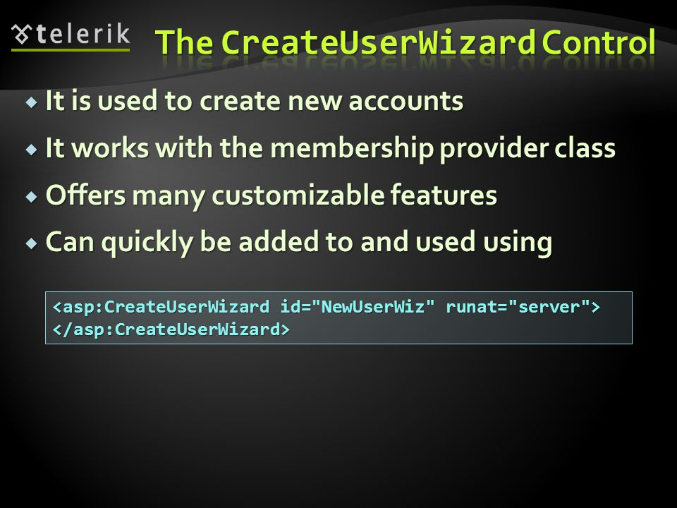  It is used to create new accounts  It works with the membership provider class  Offers many customizable features  Can quickly be added to and used using </asp:CreateUserWizard>