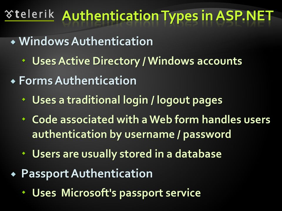  Windows Authentication  Uses Active Directory / Windows accounts  Forms Authentication  Uses a traditional login / logout pages  Code associated with a Web form handles users authentication by username / password  Users are usually stored in a database  Passport Authentication  Uses Microsoft s passport service