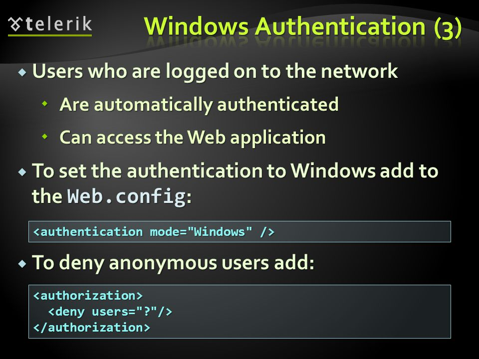  Users who are logged on to the network  Are automatically authenticated  Can access the Web application  To set the authentication to Windows add to the Web.config :  To deny anonymous users add: <authorization> </authorization>