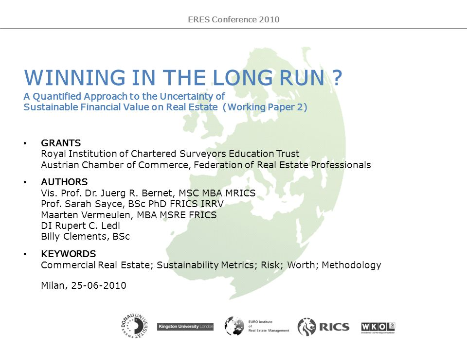 Working Paper 2 – V4 2 ERES Conference 2010 Winning in the Long Run – A Quantified Approach to the Uncertainty of Sustainable Financial Value on Real Estate AGENDA RATIONALE: background – issues – aims CHALLENGE of a low growth economy BENEFITS of a sustainable performance plan CONCEPT of the driving systainability indicators FRAMEWORK of systainability metrics DATA SET for sustainability reporting MODEL for measuring the Impact of sustainability UNIVERSE of a first study in Europe WAY FORWARD searching market evidence