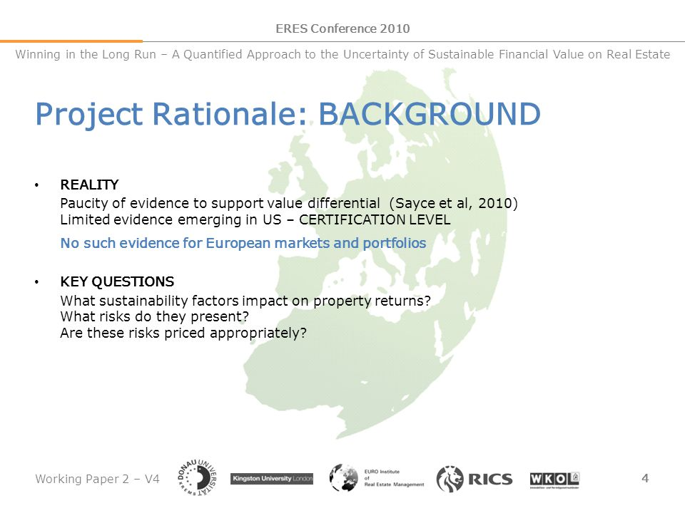 Working Paper 2 – V4 5 ERES Conference 2010 Winning in the Long Run – A Quantified Approach to the Uncertainty of Sustainable Financial Value on Real Estate Project Rationale: KEY ISSUES DEFINING SUSTAINABILITY No globally accepted definition or criteria set Existing empirical studies tie to CERTIFICATION as a surrogate (e.g.