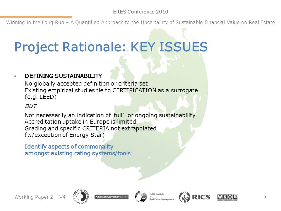 Working Paper 2 – V4 6 ERES Conference 2010 Winning in the Long Run – A Quantified Approach to the Uncertainty of Sustainable Financial Value on Real Estate Project Rationale: KEY ISSUES MEASURING SUSTAINABILITY Data measurement and collection core to building sustainability CRITERIA into financial modelling and worth forecasts BUT Measurement practices globally remain limited Key metrics (e.g.