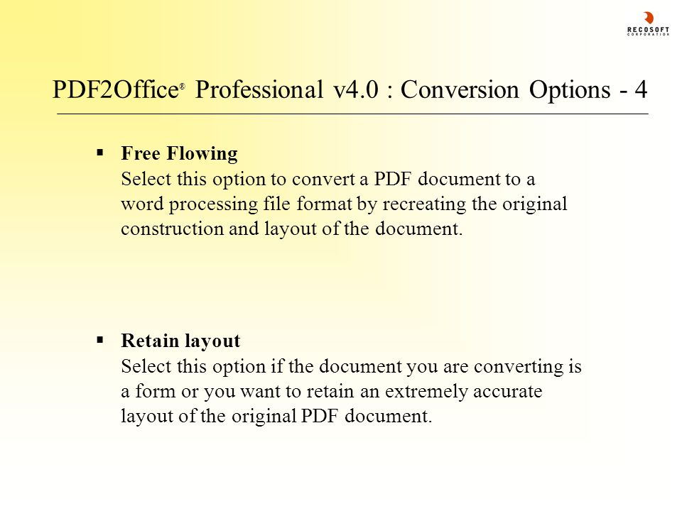 PDF2Office ® Professional v4.0 : Conversion Options - 4  Retain layout Select this option if the document you are converting is a form or you want to retain an extremely accurate layout of the original PDF document.