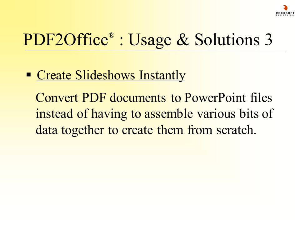 PDF2Office ® : Usage & Solutions 3  Create Slideshows Instantly Convert PDF documents to PowerPoint files instead of having to assemble various bits of data together to create them from scratch.
