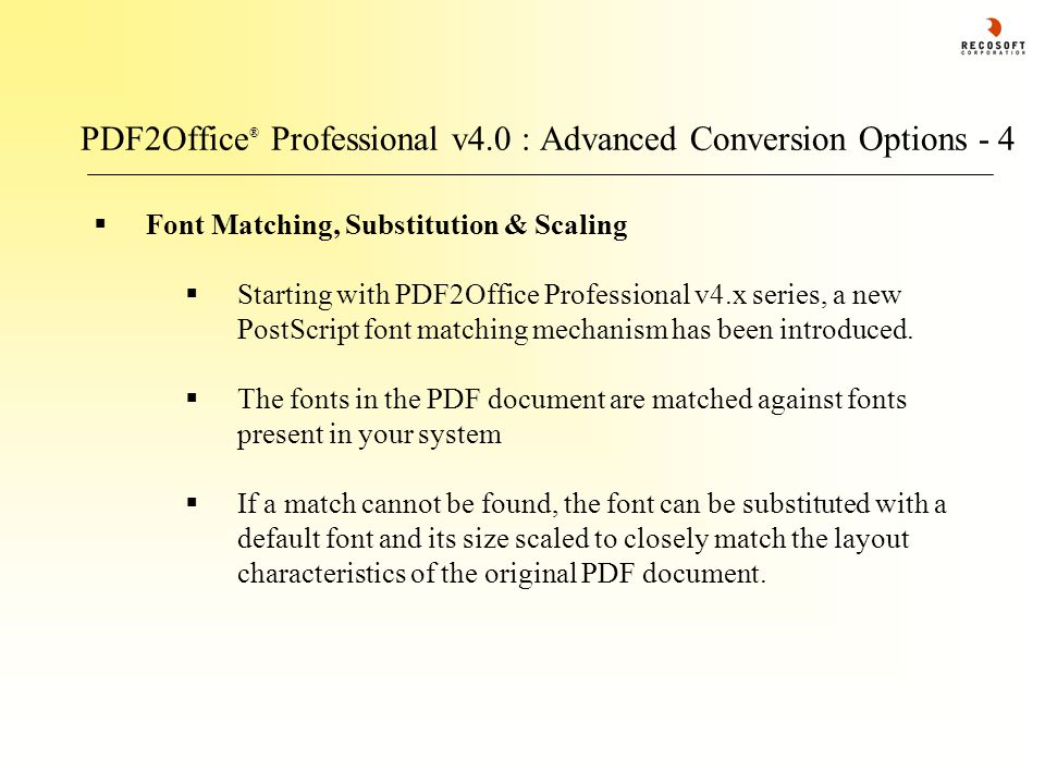 PDF2Office ® Professional v4.0 : Advanced Conversion Options - 4  Font Matching, Substitution & Scaling  Starting with PDF2Office Professional v4.x series, a new PostScript font matching mechanism has been introduced.