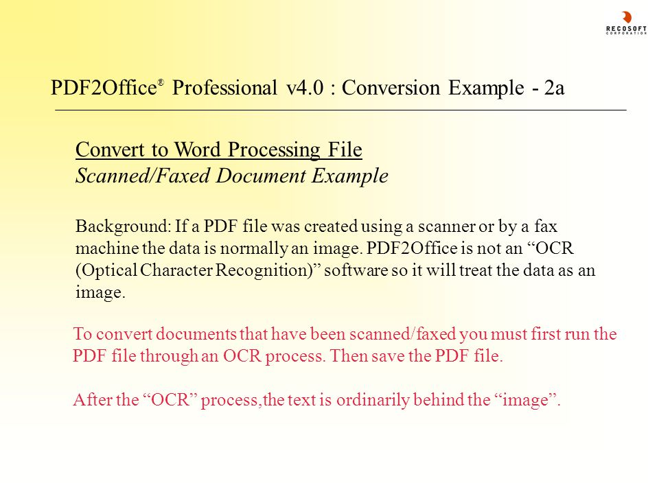 PDF2Office ® Professional v4.0 : Conversion Example - 2a Convert to Word Processing File Scanned/Faxed Document Example Background: If a PDF file was created using a scanner or by a fax machine the data is normally an image.
