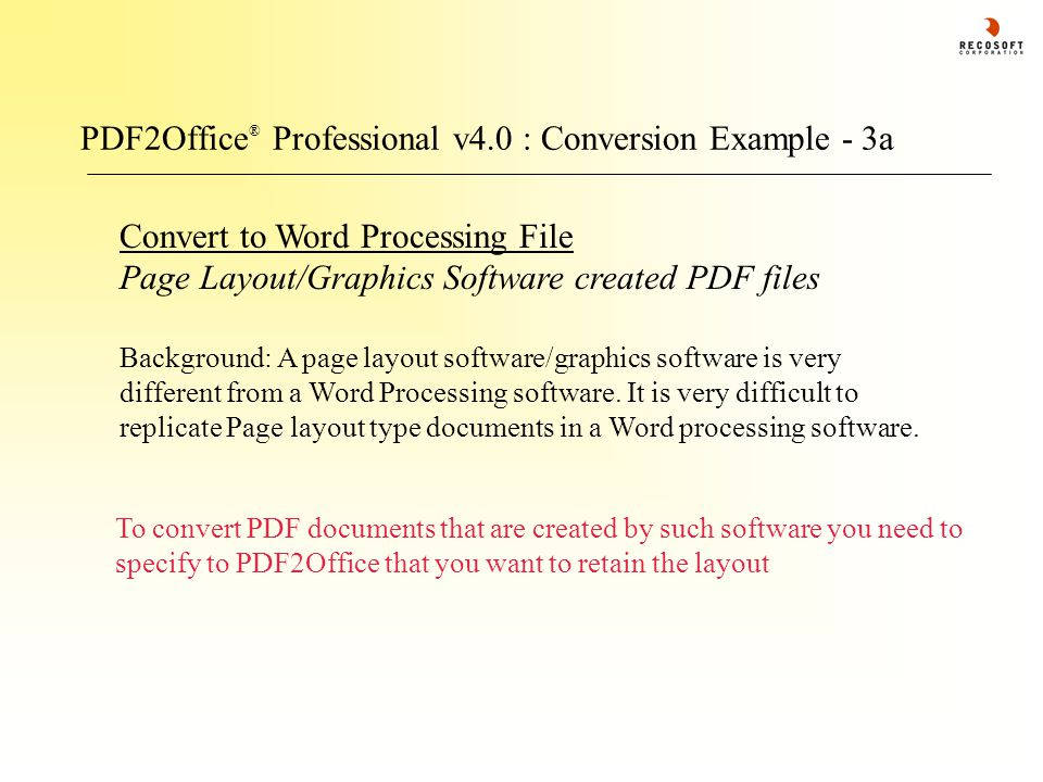 PDF2Office ® Professional v4.0 : Conversion Example - 3a Convert to Word Processing File Page Layout/Graphics Software created PDF files Background: A page layout software/graphics software is very different from a Word Processing software.