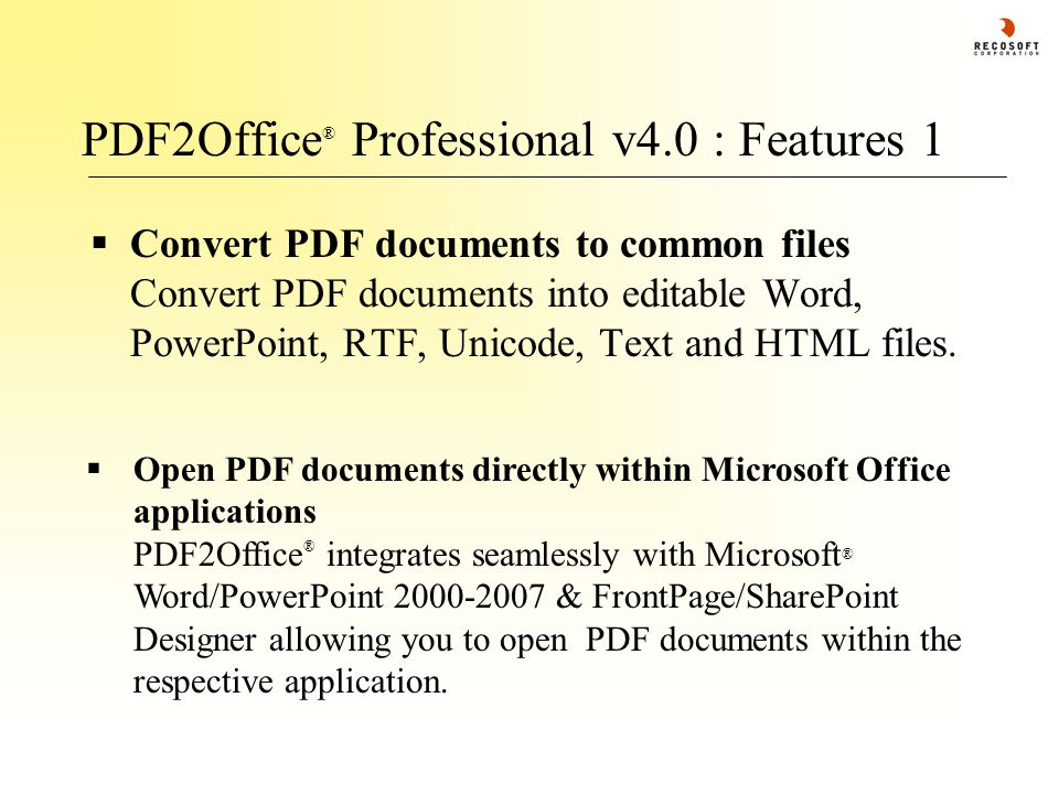 PDF2Office ® Professional v4.0 : Features 1  Convert PDF documents to common files Convert PDF documents into editable Word, PowerPoint, RTF, Unicode, Text and HTML files.