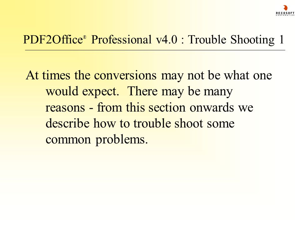 PDF2Office ® Professional v4.0 : Trouble Shooting 1 At times the conversions may not be what one would expect. There may be many reasons - from this s