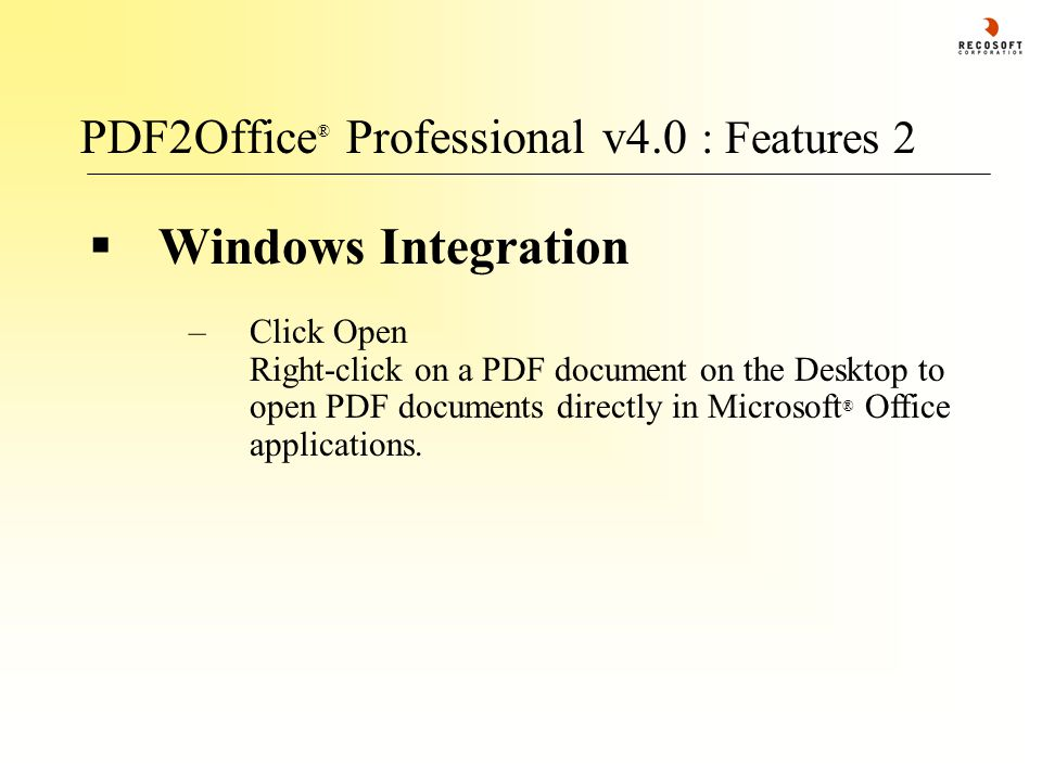 PDF2Office ® Professional v4.0 : Features 2  Windows Integration –Click Open Right-click on a PDF document on the Desktop to open PDF documents directly in Microsoft ® Office applications.