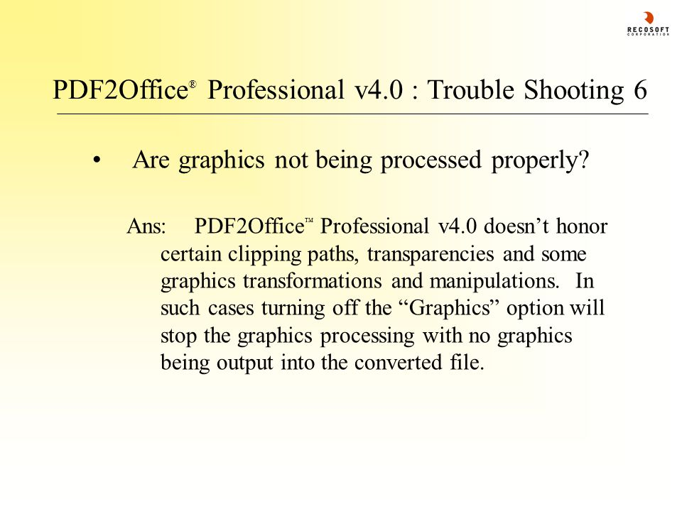 PDF2Office ® Professional v4.0 : Trouble Shooting 6 Are graphics not being processed properly? Ans:PDF2Office ™ Professional v4.0 doesn't honor certai
