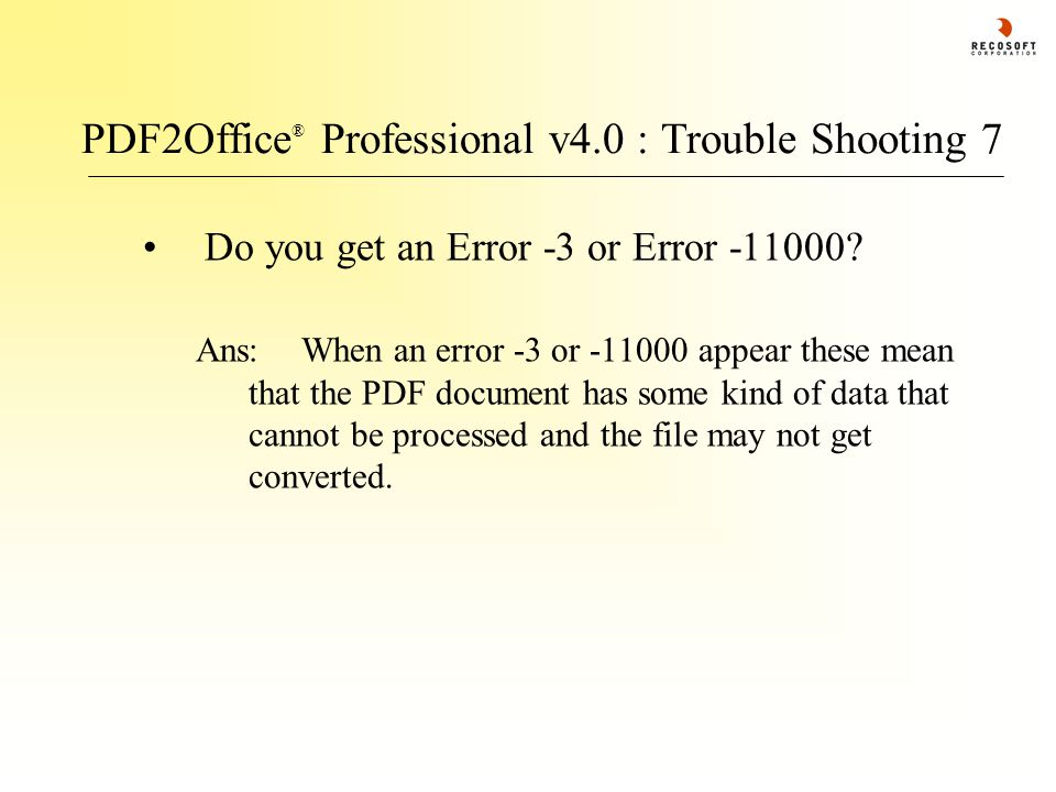 PDF2Office ® Professional v4.0 : Trouble Shooting 7 Do you get an Error -3 or Error -11000? Ans:When an error -3 or -11000 appear these mean that the
