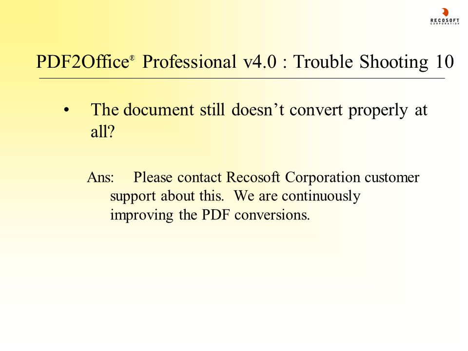 PDF2Office ® Professional v4.0 : Trouble Shooting 10 The document still doesn't convert properly at all? Ans:Please contact Recosoft Corporation custo
