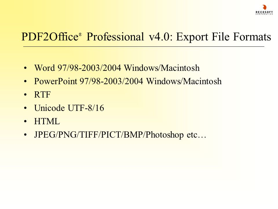 PDF2Office ® Professional v4.0: Export File Formats Word 97/98-2003/2004 Windows/Macintosh PowerPoint 97/98-2003/2004 Windows/Macintosh RTF Unicode UTF-8/16 HTML JPEG/PNG/TIFF/PICT/BMP/Photoshop etc…